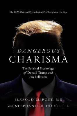 Dangerous charisma : the political psychology of Donald Trump and his followers