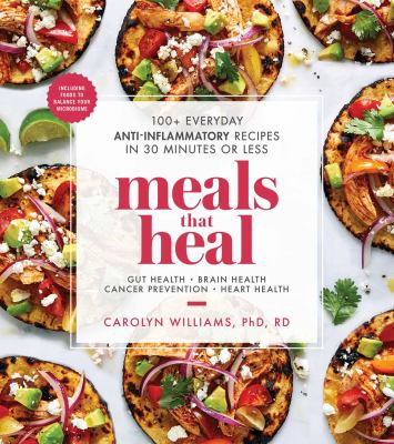 Meals that heal : 100+ everyday anti-inflammatory recipes in 30 minutes or less : gut health, brain health, cancer prevention, heart health
