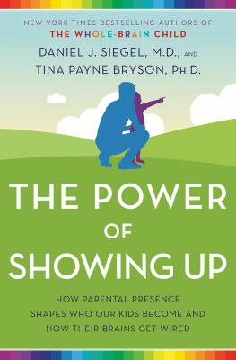 The power of showing up : how parental presence shapes who our kids become and how their brains get wired