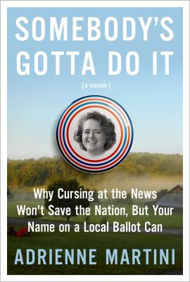 Somebody's gotta do it : why cursing at the news won't save the nation, but your name on a local ballot can