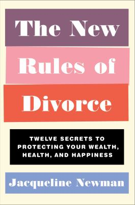 The new rules of divorce : twelve secrets to protecting your wealth, health, and happiness