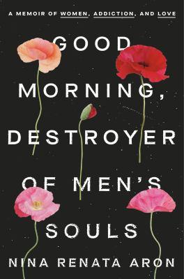 Good morning, destroyer of men's souls : a memoir of women, addiction, and love