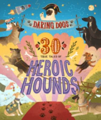 Daring dogs : 30 true tales of heroic hounds