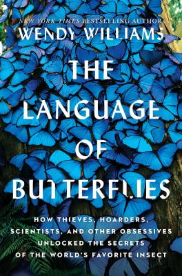The language of butterflies : how thieves, hoarders, scientists, and other obsessives unlocked the secrets of the world's favorite insect
