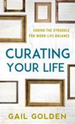 Curating your life : ending the struggle for work-life balance