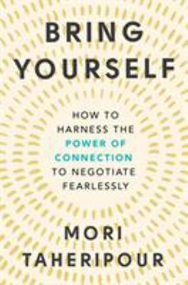 Bring yourself : how to harness the power of connection to negotiate fearlessly