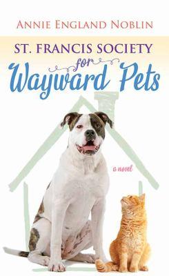 St. Francis Society for Wayward Pets : a novel (LARGE PRINT)