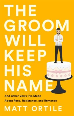 The groom will keep his name : and other vows I've made about race, resistance, and romance