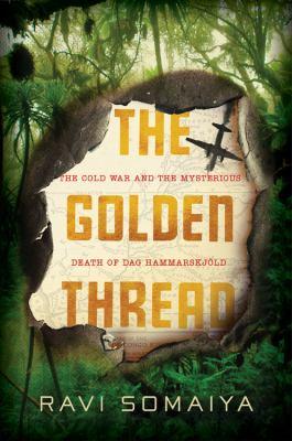 The golden thread : the Cold War mystery surrounding the death of Dag Hammarskjöld