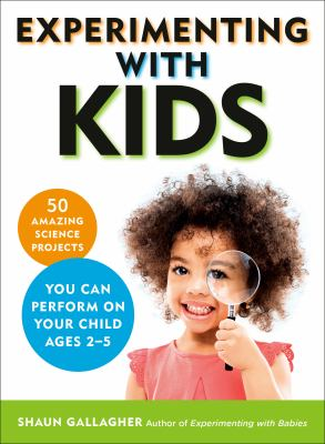 Experimenting with kids : 50 amazing science projects you can perform on your child ages 2-5