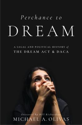 Perchance to DREAM : a legal and political history of the DREAM Act and DACA