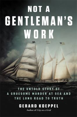 Not a gentleman's work : the untold story of a gruesome murder at sea and the long road to truth