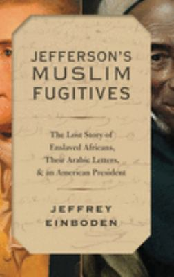 Jefferson's Muslim fugitives : the lost story of enslaved Africans, their Arabic letters, and an American president