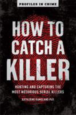 How to catch a killer : hunting and capturing the world's most notorious serial killers