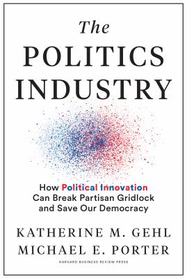 The politics industry : how political innovation can break partisan gridlock and save our democracy