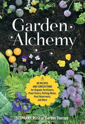 Garden alchemy : 80 recipes and concoctions for organic fertilizers, plant elixirs, potting mixes, pest deterrents, and more