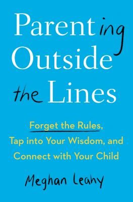 Parenting outside the lines : forget the rules, tap into your wisdom, and connect with your child