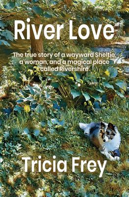 River Love : The true story of a wayward Sheltie, a woman, and a magical place called Rivershire
