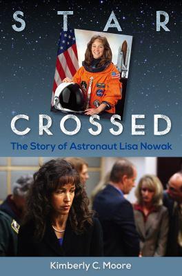 Star crossed : the story of astronaut Lisa Nowak