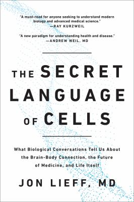 The secret language of cells : what biological conversations tell us about the brain-body connection, the future of medicine, and life itself
