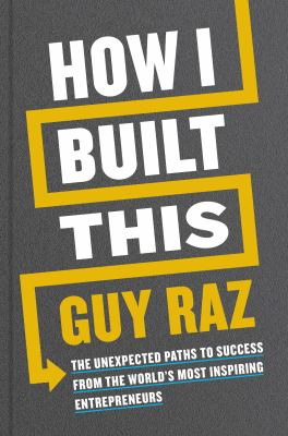 How I built this : the unexpected paths to success from the world's most inspiring entrepreneurs