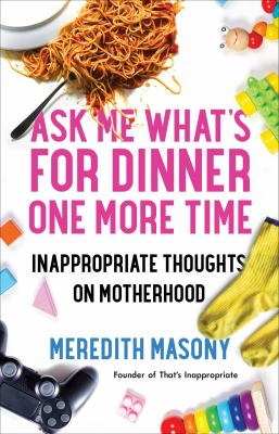 Ask me what's for dinner one more time : inappropriate thoughts on motherhood
