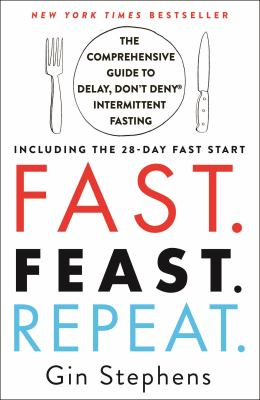 Fast, feast, repeat : the comprehensive guide to delay, don't deny℗' intermittent fasting--including the 28-day fast start