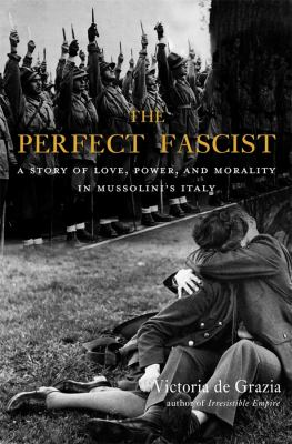 The perfect fascist : a story of love, power, and morality in Mussolini's Italy