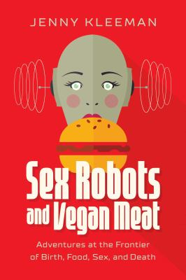 Sex robots and vegan meat : adventures at the frontier of birth, food, sex, and death