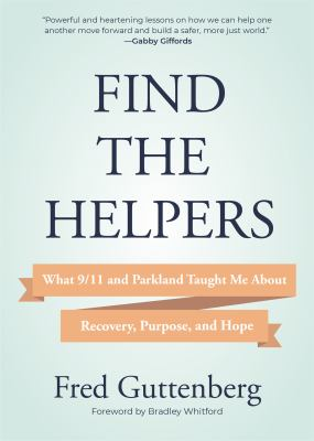 Find the helpers : what 9/11 and Parkland taught me about recovery, purpose, and hope