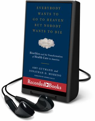 Everybody wants to go to heaven but nobody wants to die : bioethics and the transformation of health care in America (AUDIOBOOK)
