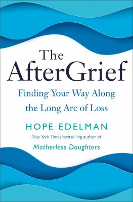 The aftergrief : finding your way along the long arc of loss