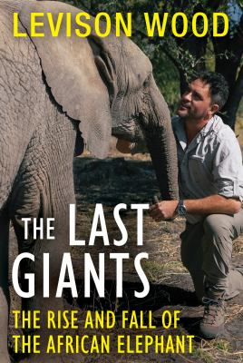 The last giants : the rise and fall of the African elephant