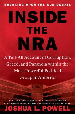 Inside the NRA : a tell-all account of corruption, greed, and paranoia within the most powerful political group in America