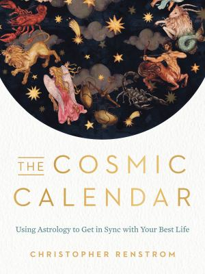 The cosmic calendar : using astrology to get in sync with your best life
