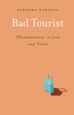 Bad tourist : misadventures in love and travel