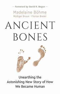 Ancient bones : unearthing the astonishing new story of how we became human