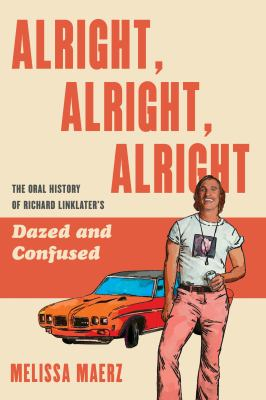 Alright, alright, alright : the oral history of Richard Linklater's Dazed and confused
