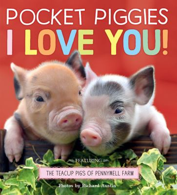Pocket piggies I love you! : featuring the teacup pigs of Pennywell Farm