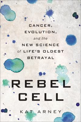 Rebel cell : cancer, evolution, and the science of life