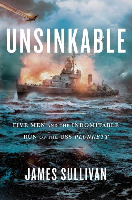 Unsinkable : five men and the indomitable run of the USS Plunkett
