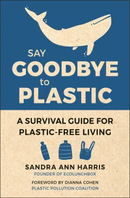 Say goodbye to plastic : a survival guide for plastic-free living