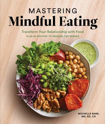 Mastering mindful eating : transform your relationship with food : plus 30 recipes to engage the senses