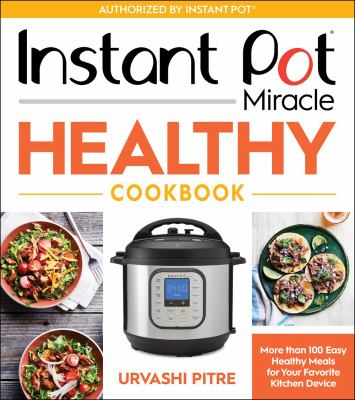 Instant Pot miracle healthy cookbook : more than 100 easy healthy meals for your favorite kitchen device
