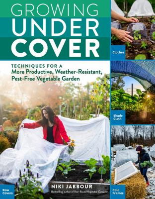Growing under cover : techniques for a more productive, weather-resistant, pest-free vegetable garden
