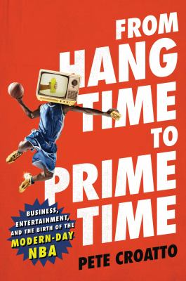 From hang time to prime time : business, entertainment, and the birth of the modern-day NBA
