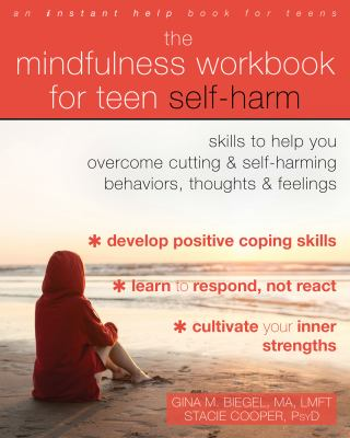 The mindfulness workbook for teen self-harm : skills to help you overcome cutting and self-harming behaviors, thoughts, and feelings