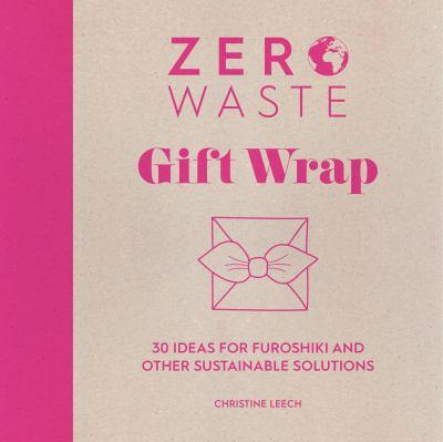 Zero waste gift wrap : 30 ideas for furoshiki and other sustainable solutions