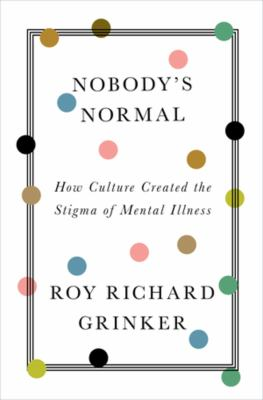 Nobody's normal : how culture created the stigma of mental illness