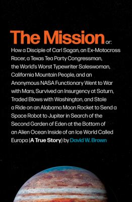The mission : or, how a disciple of Carl Sagan, an ex-motocross racer, a Texas Tea Party congressman, the world's worst typewriter saleswoman, California mountain people, and an anonymous NASA functionary went to war with Mars, survived an insurgency at Saturn, traded blows with Washington, and stole a ride on an Alabama moon rocket to send a space robot to Jupiter in search of the second Garden of Eden at the bottom of an alien ocean inside of an ice world called Europa (a true story)